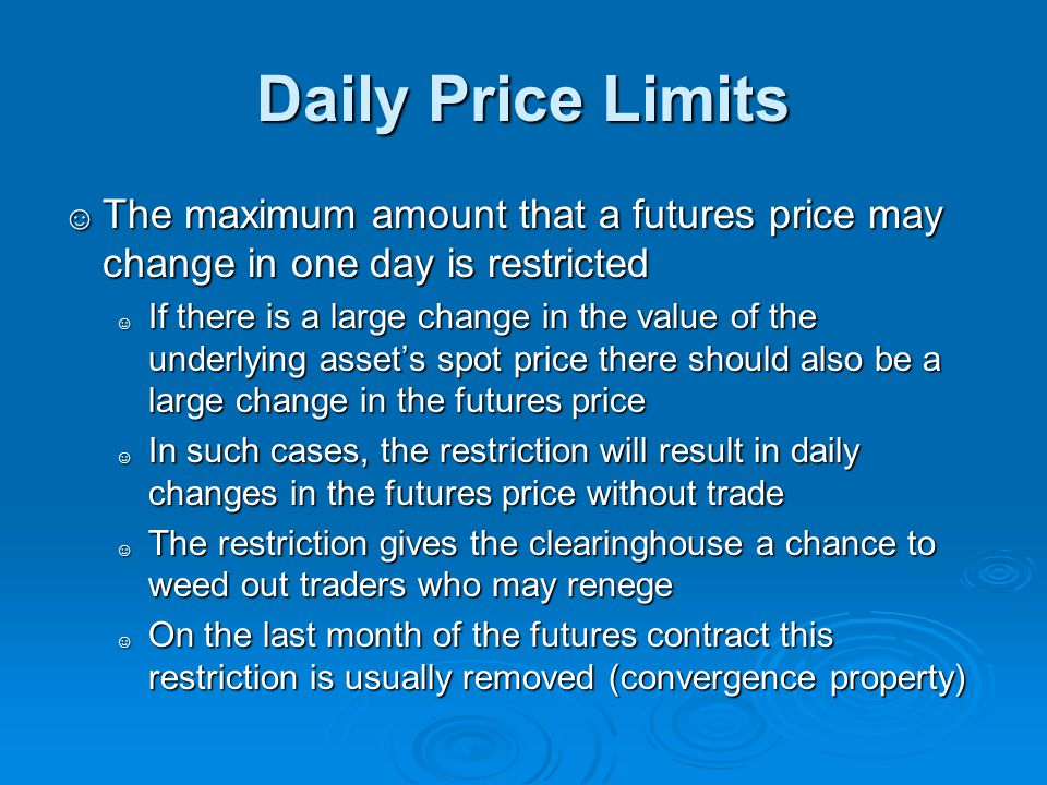 Daily Price Limits The maximum amount that a futures price may change in one day is restricted The maximum amount that a futures price may change in o