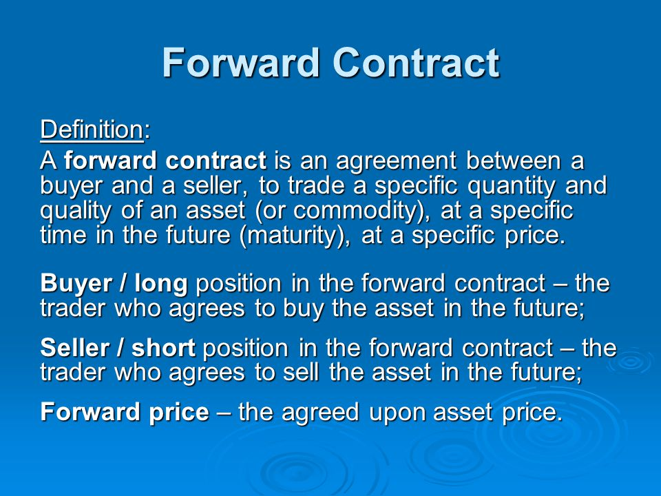 Forward Contract Definition: A forward contract is an agreement between a buyer and a seller, to trade a specific quantity and quality of an asset (or