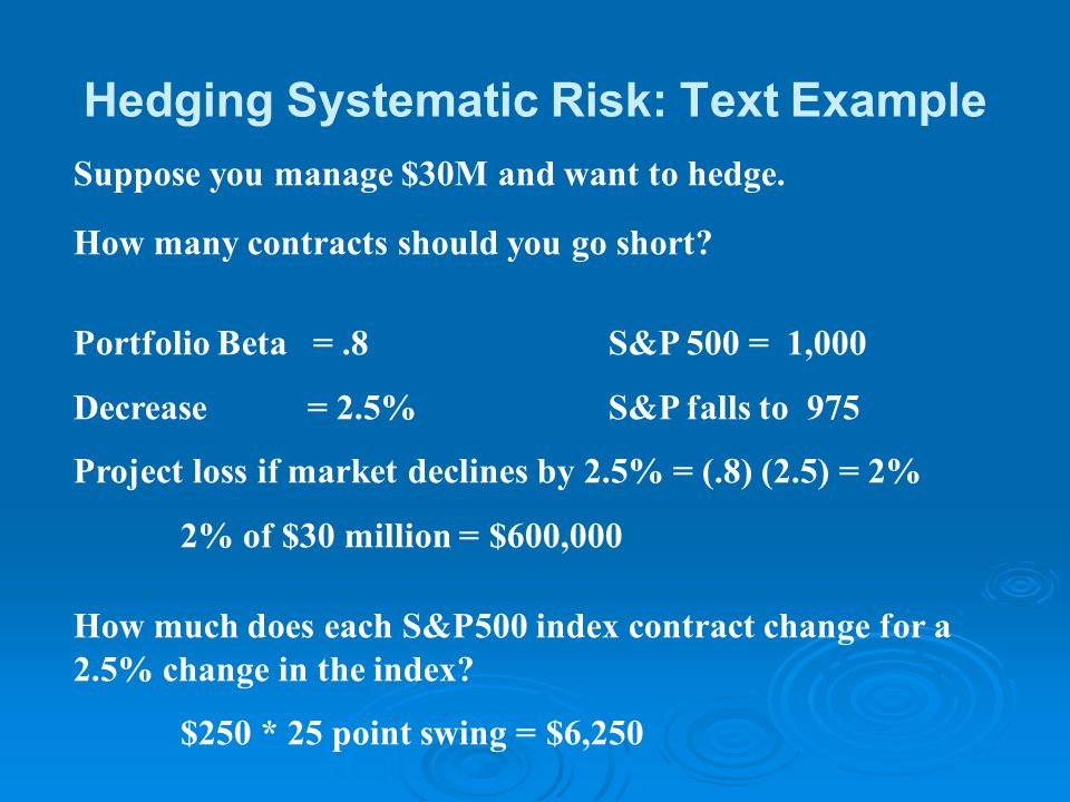 Hedging Systematic Risk: Text Example Suppose you manage $30M and want to hedge. How many contracts should you go short? Portfolio Beta =.8S&P 500 = 1