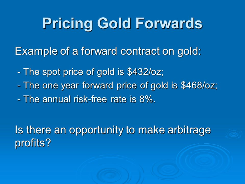 Pricing Gold Forwards Example of a forward contract on gold: - The spot price of gold is $432/oz; - The spot price of gold is $432/oz; - The one year