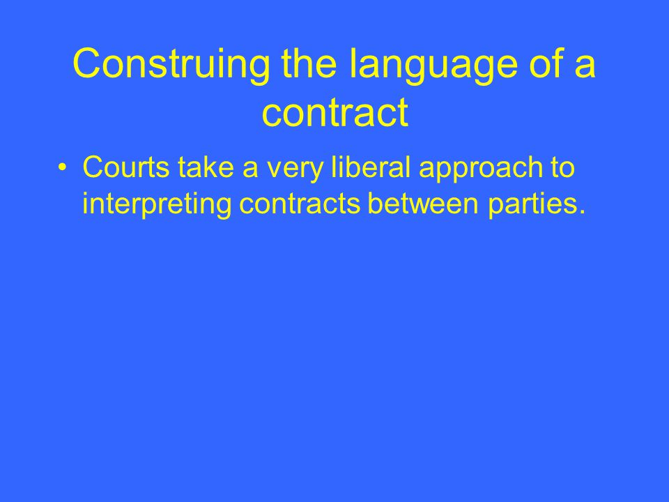 Construing the language of a contract Courts take a very liberal approach to interpreting contracts between parties.