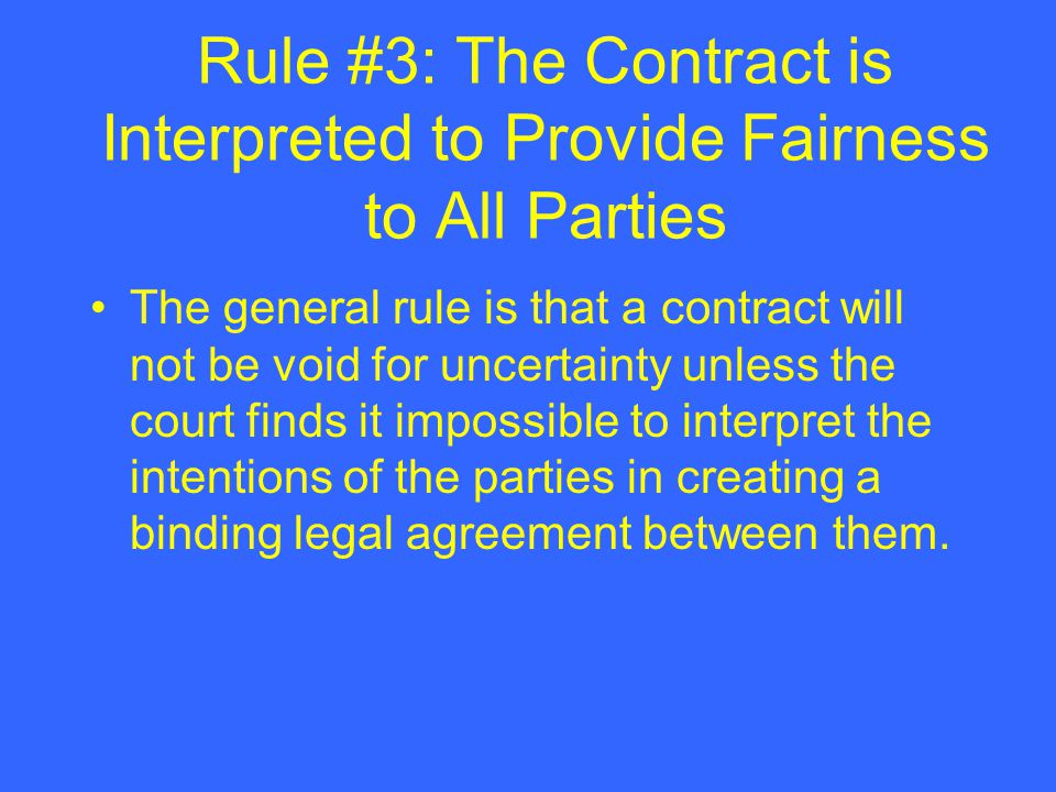 Rule #3: The Contract is Interpreted to Provide Fairness to All Parties The general rule is that a contract will not be void for uncertainty unless th