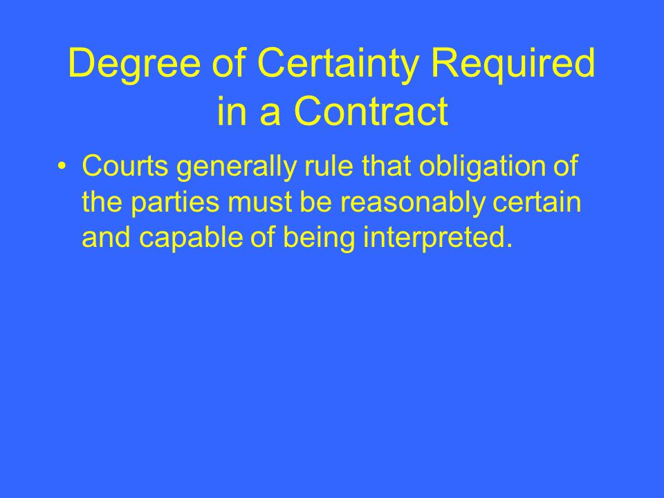 Degree of Certainty Required in a Contract Courts generally rule that obligation of the parties must be reasonably certain and capable of being interp