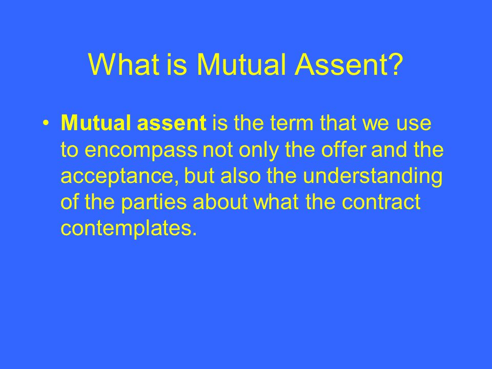 What is Mutual Assent? Mutual assent is the term that we use to encompass not only the offer and the acceptance, but also the understanding of the par