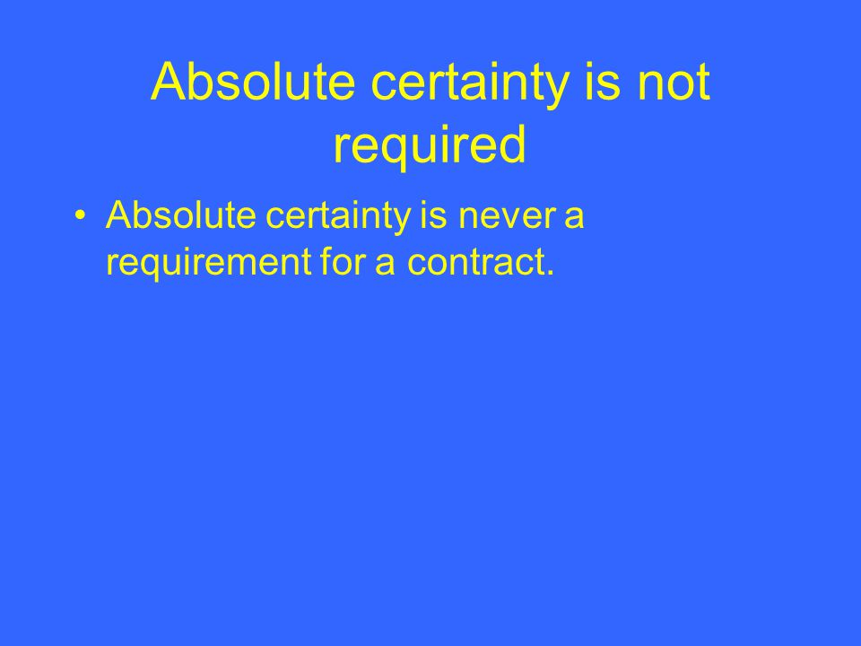 Absolute certainty is not required Absolute certainty is never a requirement for a contract.