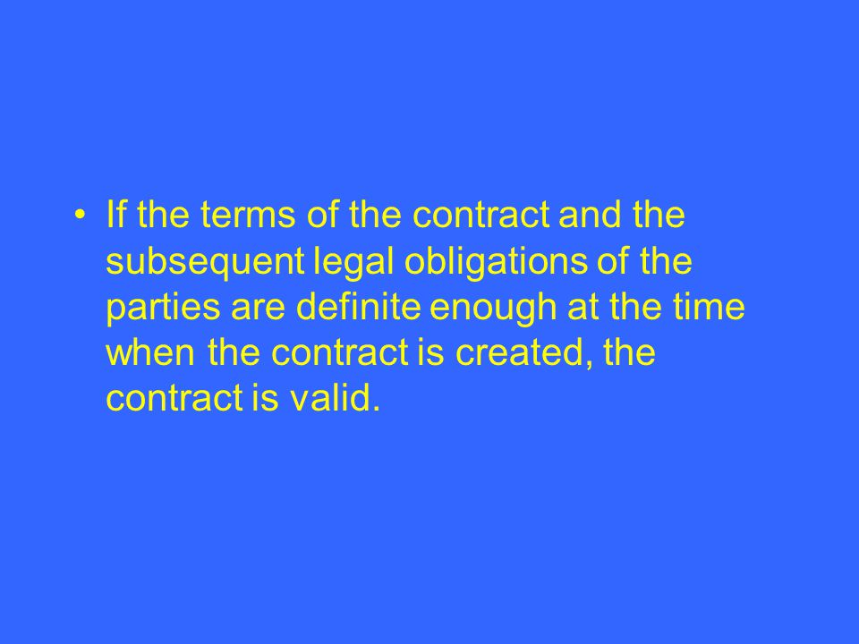 If the terms of the contract and the subsequent legal obligations of the parties are definite enough at the time when the contract is created, the con