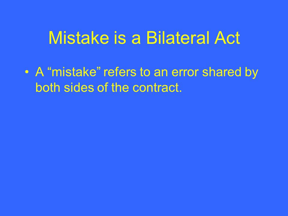 Mistake is a Bilateral Act A mistake refers to an error shared by both sides of the contract.