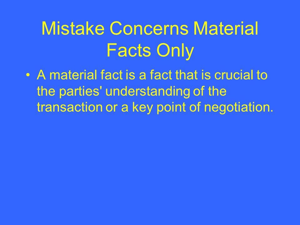 Mistake Concerns Material Facts Only A material fact is a fact that is crucial to the parties' understanding of the transaction or a key point of nego