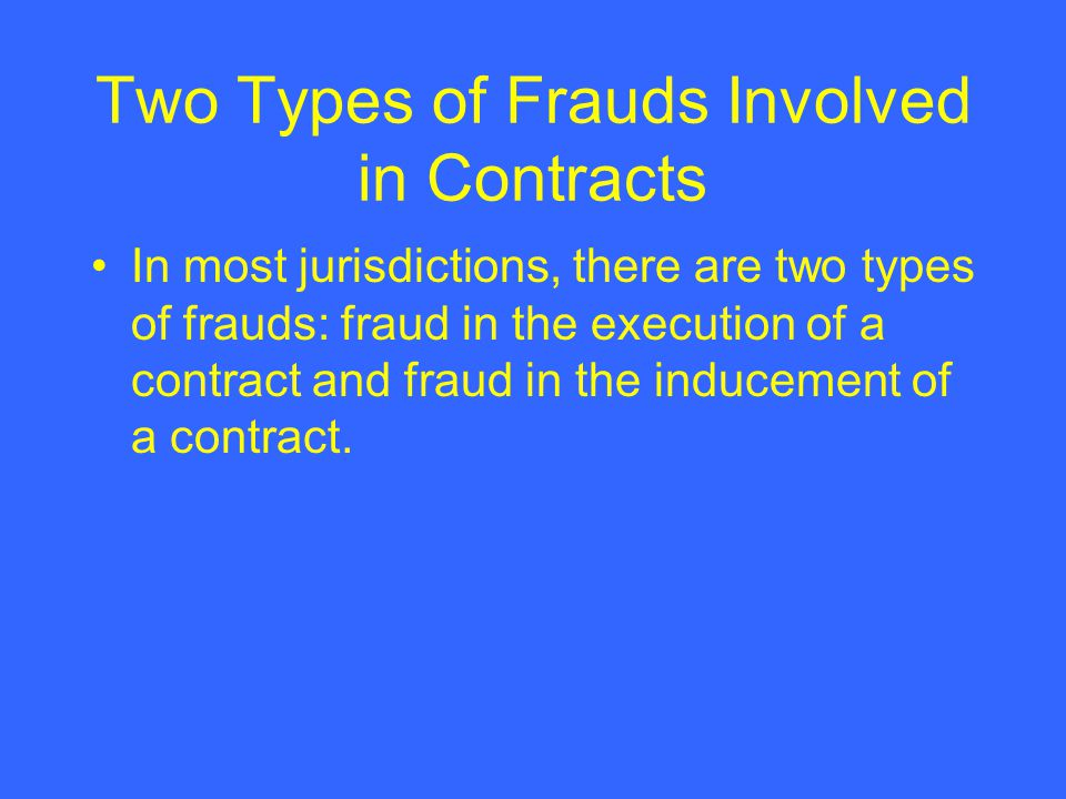 Two Types of Frauds Involved in Contracts In most jurisdictions, there are two types of frauds: fraud in the execution of a contract and fraud in the