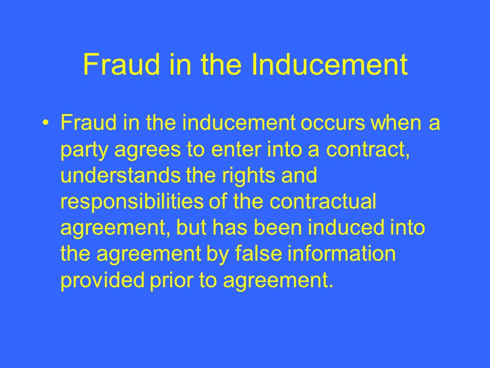 Fraud in the Inducement Fraud in the inducement occurs when a party agrees to enter into a contract, understands the rights and responsibilities of th