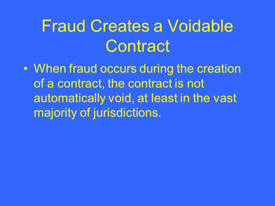 Fraud Creates a Voidable Contract When fraud occurs during the creation of a contract, the contract is not automatically void, at least in the vast ma