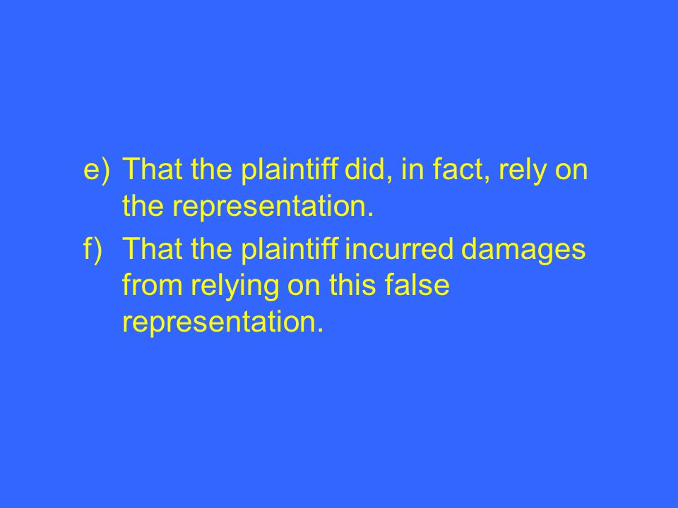 e)That the plaintiff did, in fact, rely on the representation. f)That the plaintiff incurred damages from relying on this false representation.
