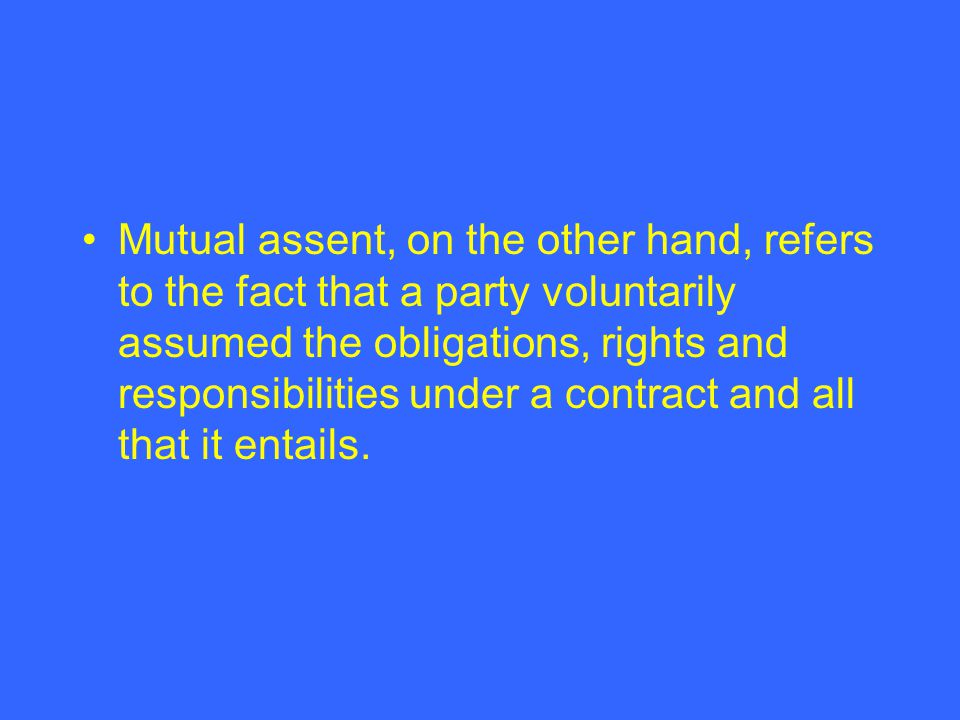 Mutual assent, on the other hand, refers to the fact that a party voluntarily assumed the obligations, rights and responsibilities under a contract an