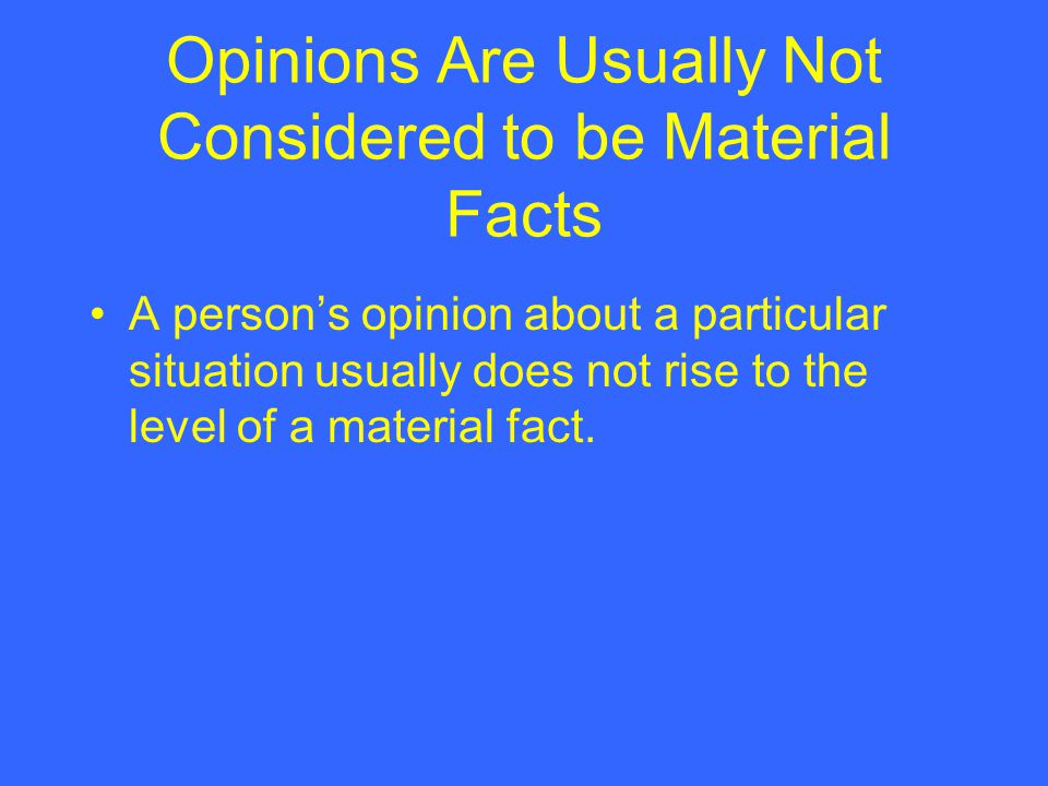 Opinions Are Usually Not Considered to be Material Facts A persons opinion about a particular situation usually does not rise to the level of a materi