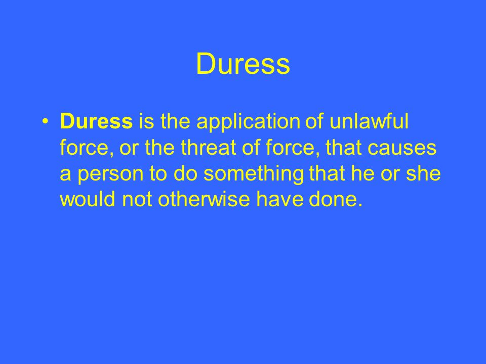 Duress Duress is the application of unlawful force, or the threat of force, that causes a person to do something that he or she would not otherwise ha