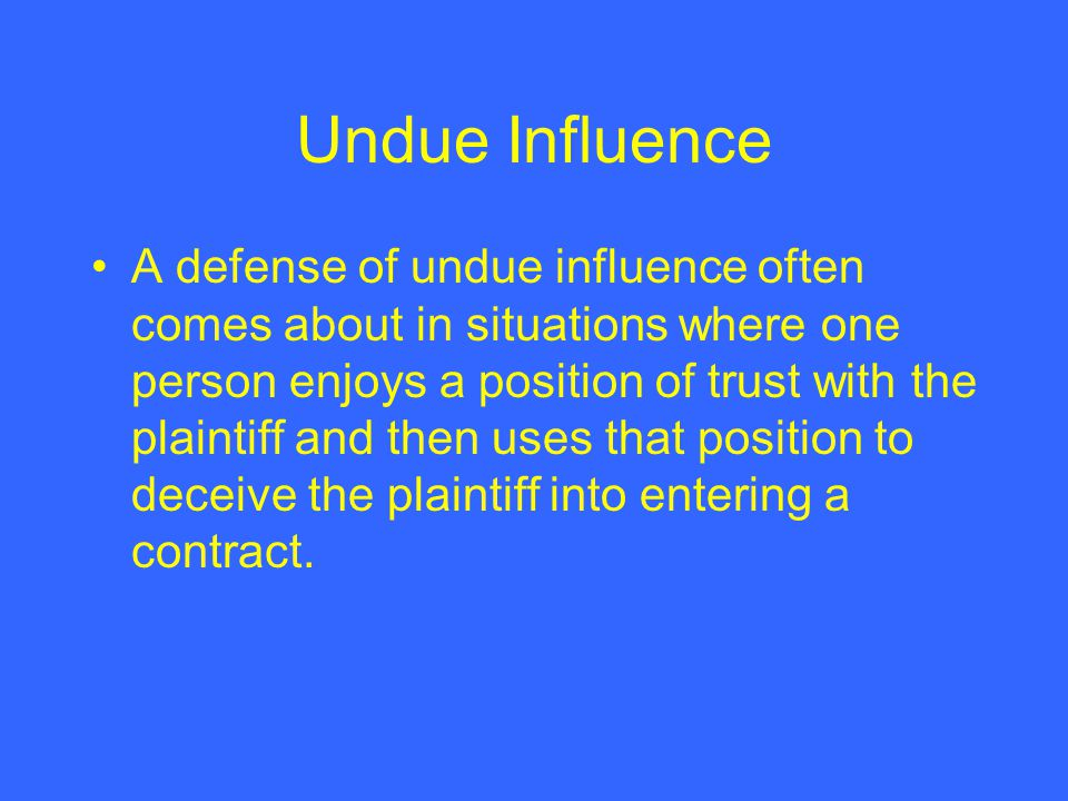 Undue Influence A defense of undue influence often comes about in situations where one person enjoys a position of trust with the plaintiff and then u