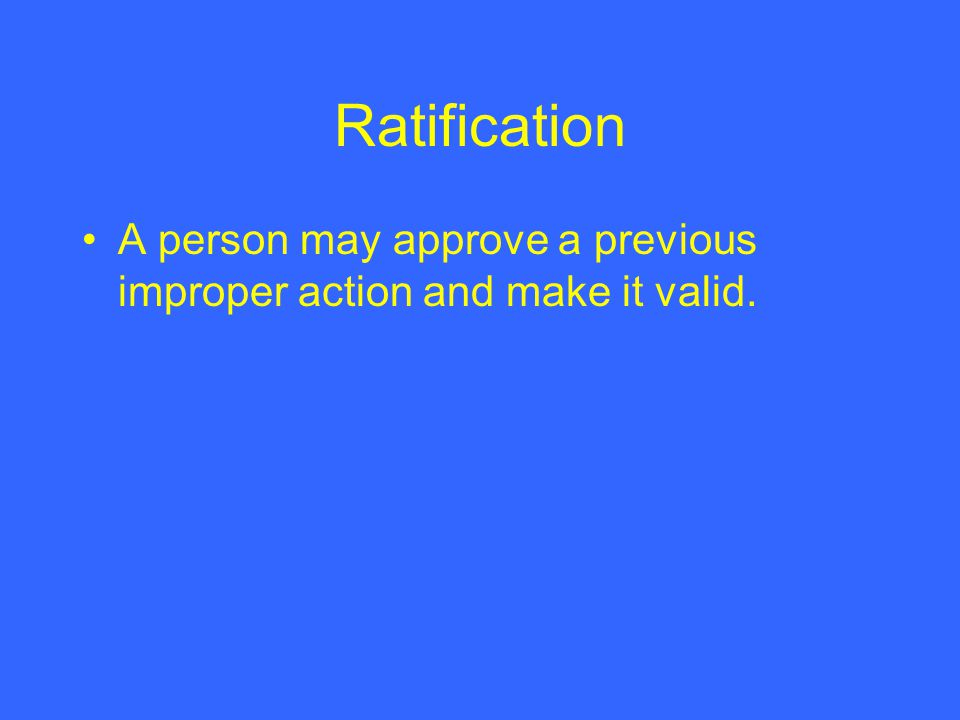Ratification A person may approve a previous improper action and make it valid.