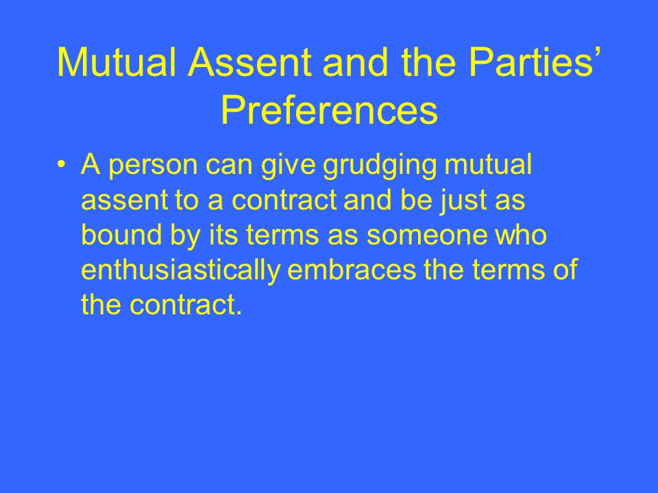 Mutual Assent and the Parties Preferences A person can give grudging mutual assent to a contract and be just as bound by its terms as someone who enth