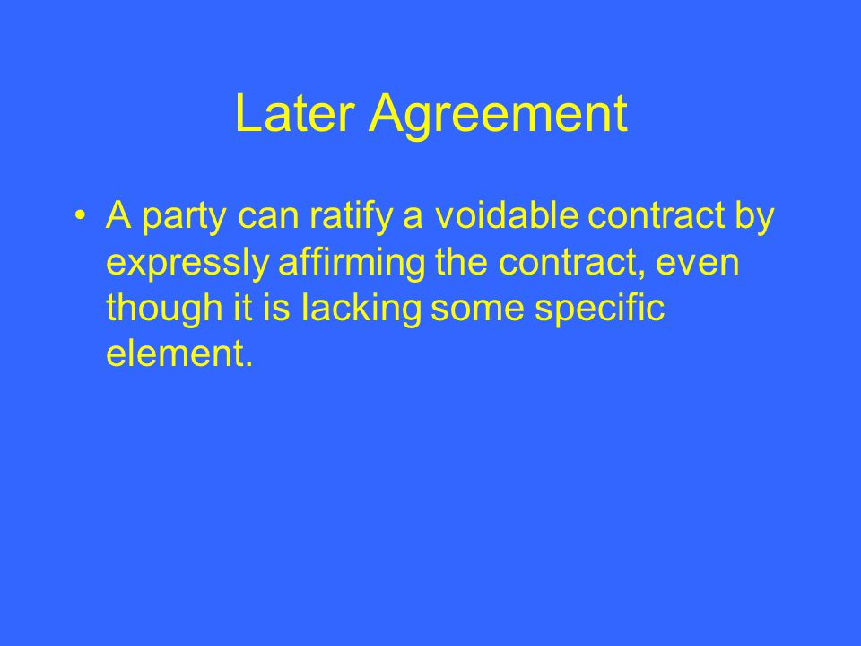 Later Agreement A party can ratify a voidable contract by expressly affirming the contract, even though it is lacking some specific element.