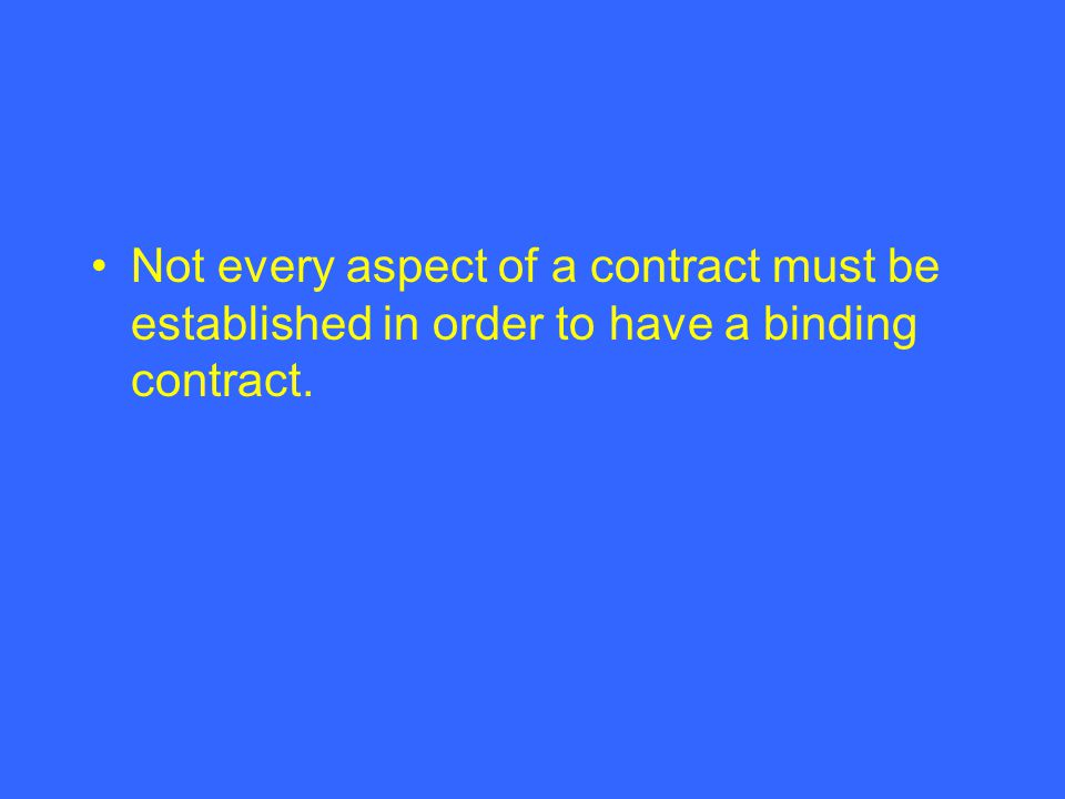 Not every aspect of a contract must be established in order to have a binding contract.