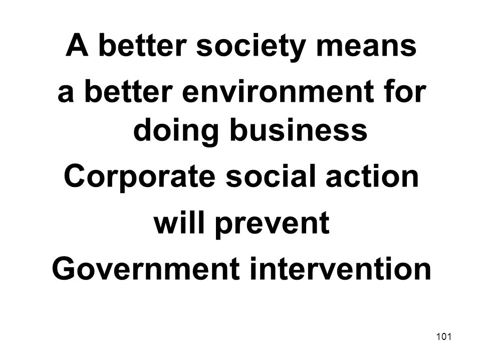 101 A better society means a better environment for doing business Corporate social action will prevent Government intervention