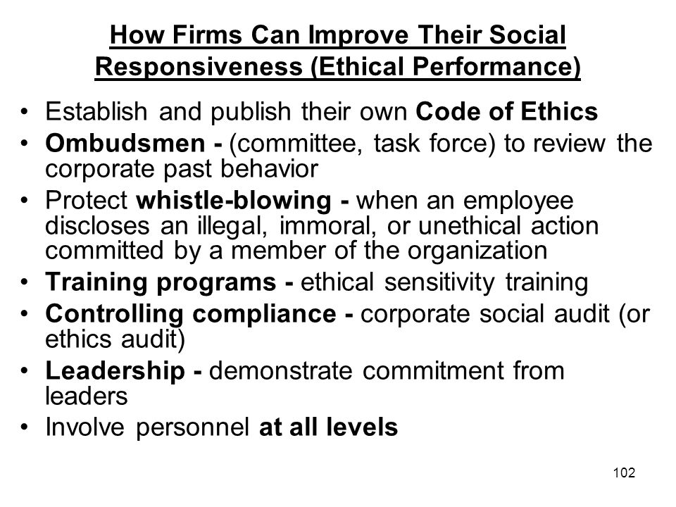 102 How Firms Can Improve Their Social Responsiveness (Ethical Performance) Establish and publish their own Code of Ethics Ombudsmen - (committee, tas