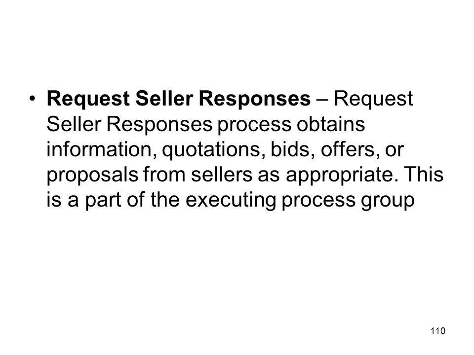 110 Request Seller Responses – Request Seller Responses process obtains information, quotations, bids, offers, or proposals from sellers as appropriat