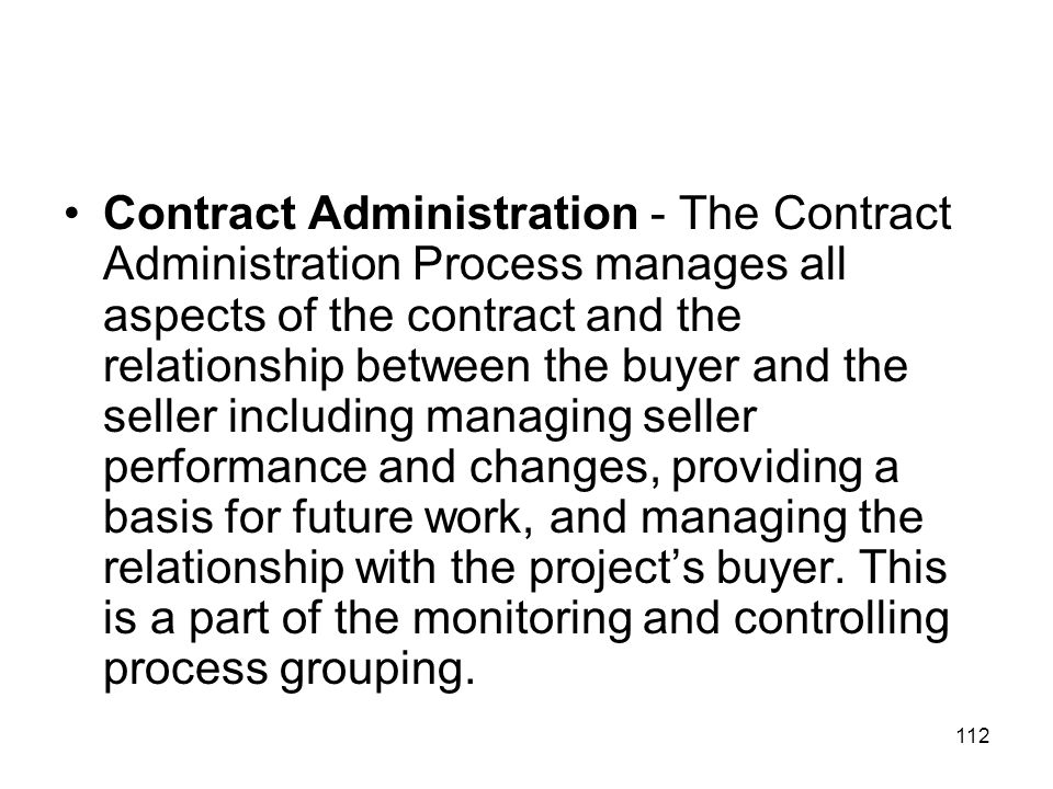112 Contract Administration - The Contract Administration Process manages all aspects of the contract and the relationship between the buyer and the s