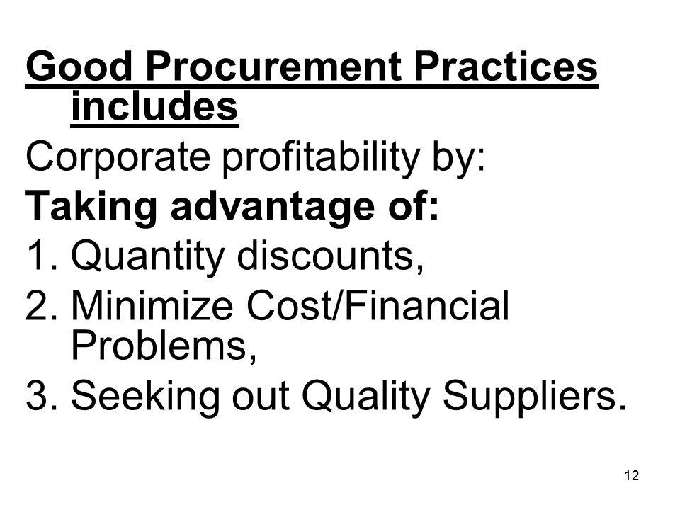 12 Good Procurement Practices includes Corporate profitability by: Taking advantage of: 1.Quantity discounts, 2.Minimize Cost/Financial Problems, 3.Se