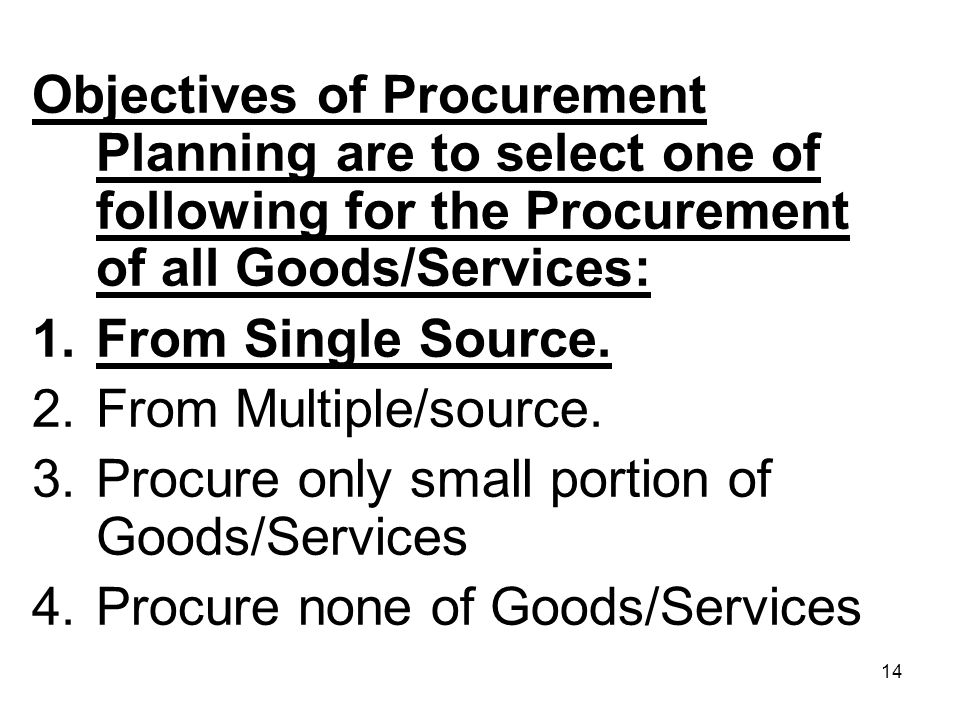 14 Objectives of Procurement Planning are to select one of following for the Procurement of all Goods/Services: 1.From Single Source. 2.From Multiple/