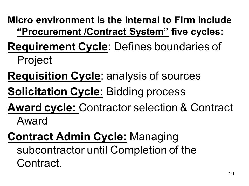 16 Micro environment is the internal to Firm Include Procurement /Contract System five cycles: Requirement Cycle: Defines boundaries of Project Requis