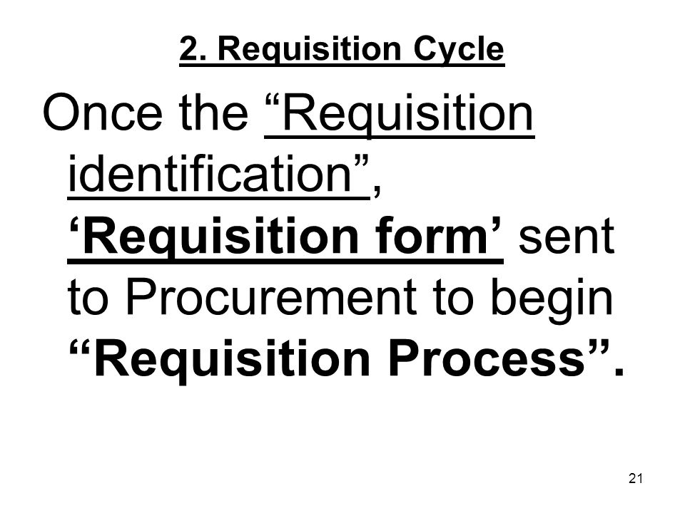 21 2. Requisition Cycle Once the Requisition identification, Requisition form sent to Procurement to begin Requisition Process.