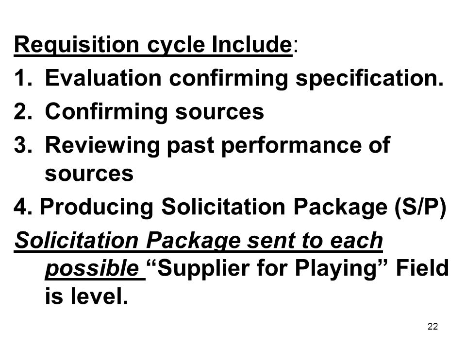 22 Requisition cycle Include: 1.Evaluation confirming specification. 2.Confirming sources 3.Reviewing past performance of sources 4. Producing Solicit