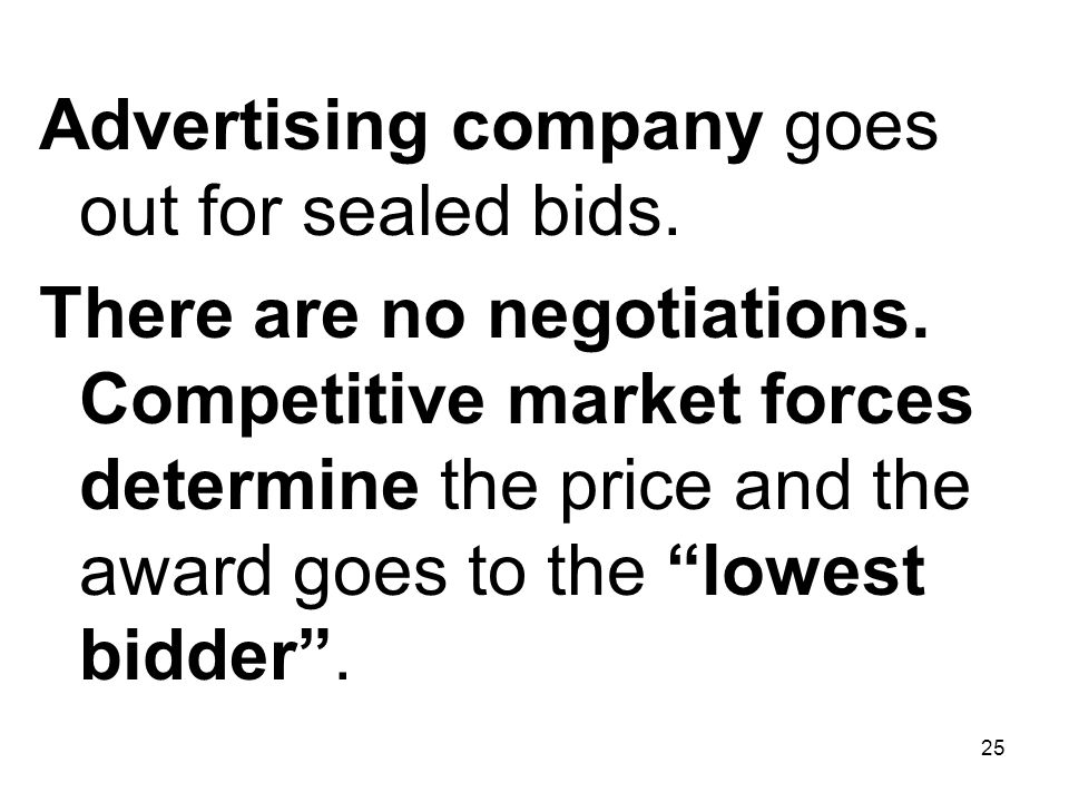 25 Advertising company goes out for sealed bids. There are no negotiations. Competitive market forces determine the price and the award goes to the lo