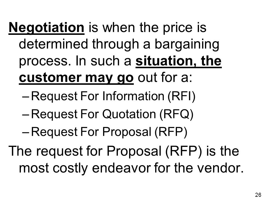 26 Negotiation is when the price is determined through a bargaining process. In such a situation, the customer may go out for a: –Request For Informat