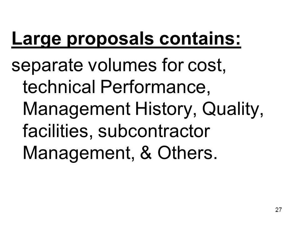 27 Large proposals contains: separate volumes for cost, technical Performance, Management History, Quality, facilities, subcontractor Management, & Ot