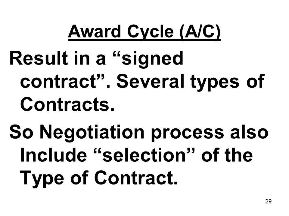 29 Award Cycle (A/C) Result in a signed contract. Several types of Contracts. So Negotiation process also Include selection of the Type of Contract.