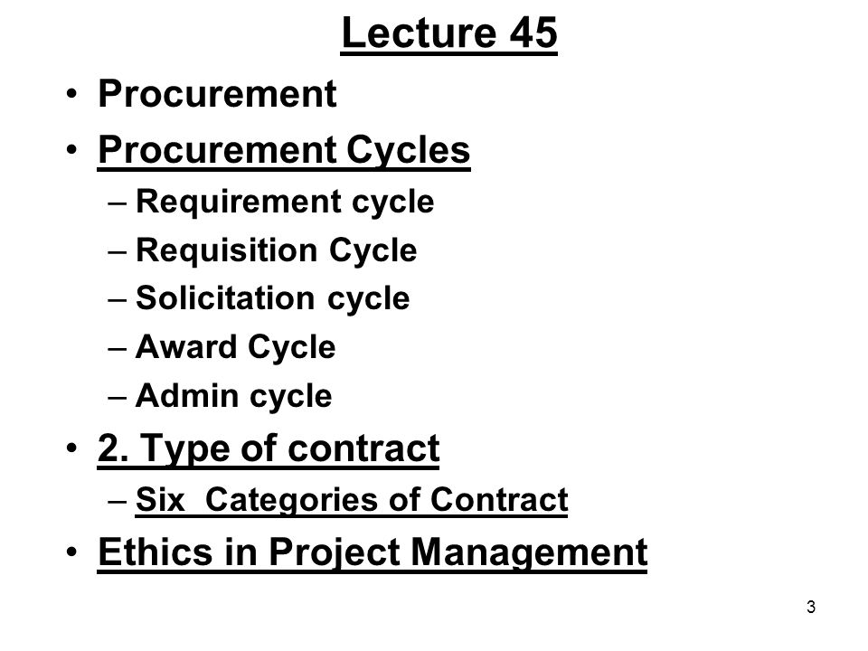 3 Lecture 45 Procurement Procurement Cycles –Requirement cycle –Requisition Cycle –Solicitation cycle –Award Cycle –Admin cycle 2. Type of contract –S