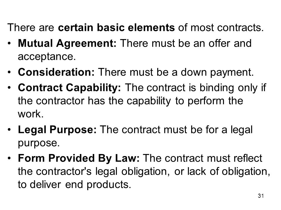 31 There are certain basic elements of most contracts. Mutual Agreement: There must be an offer and acceptance. Consideration: There must be a down pa
