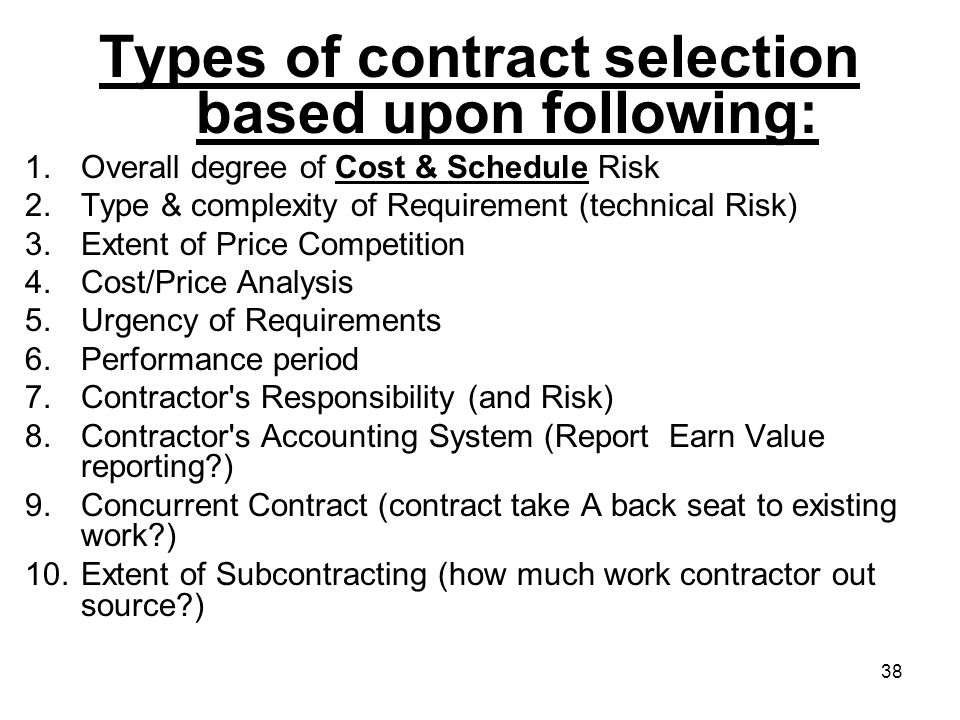 38 Types of contract selection based upon following: 1.Overall degree of Cost & Schedule Risk 2.Type & complexity of Requirement (technical Risk) 3.Ex
