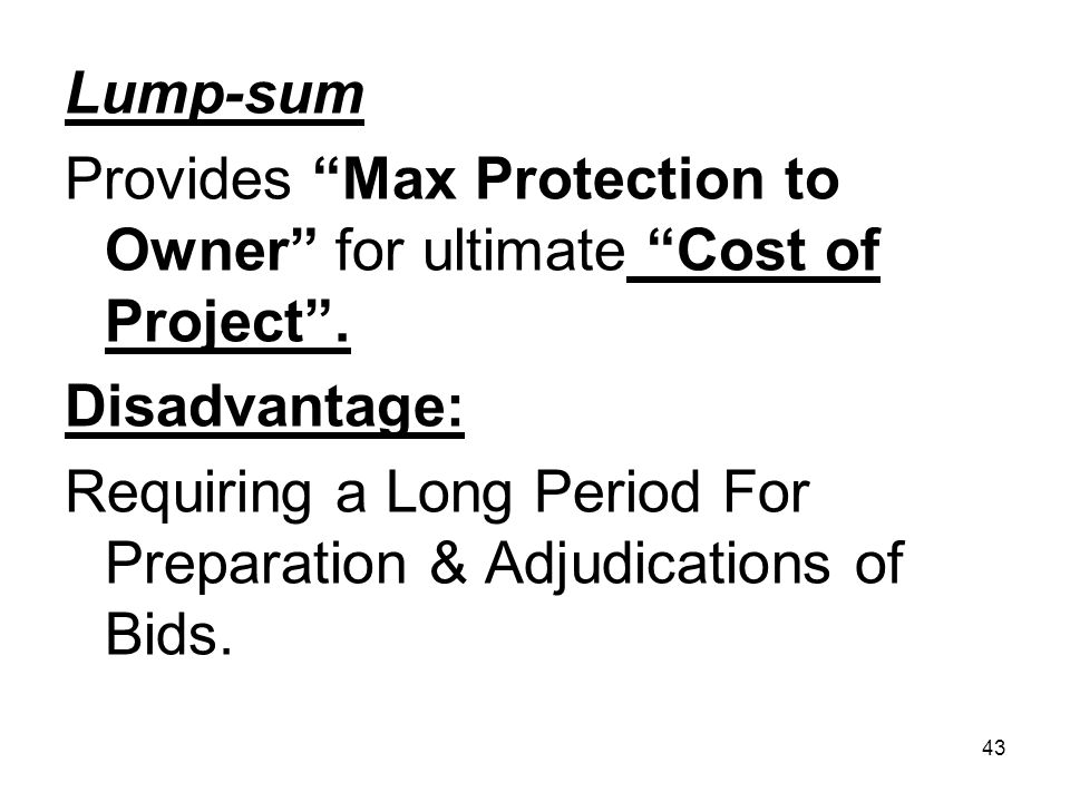43 Lump-sum Provides Max Protection to Owner for ultimate Cost of Project. Disadvantage: Requiring a Long Period For Preparation & Adjudications of Bi