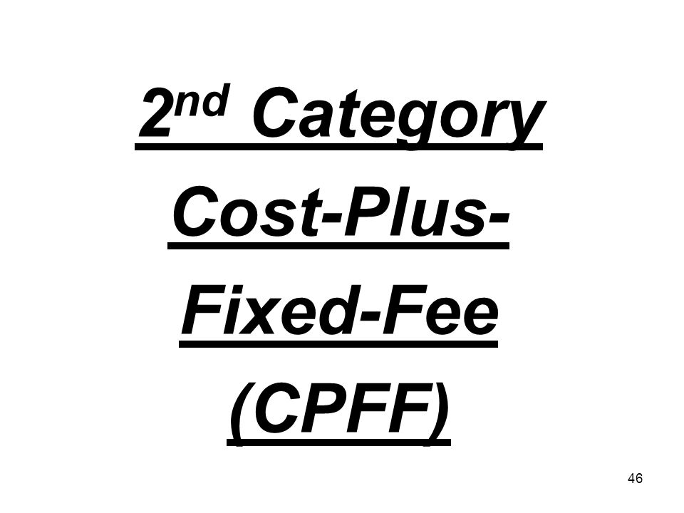 46 2 nd Category Cost-Plus- Fixed-Fee (CPFF)