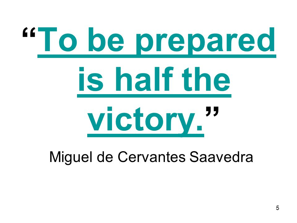 5 To be prepared is half the victory.To be prepared is half the victory. Miguel de Cervantes Saavedra