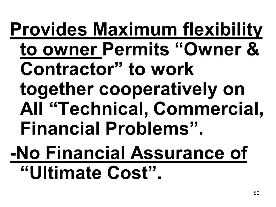 50 Provides Maximum flexibility to owner Permits Owner & Contractor to work together cooperatively on All Technical, Commercial, Financial Problems. -