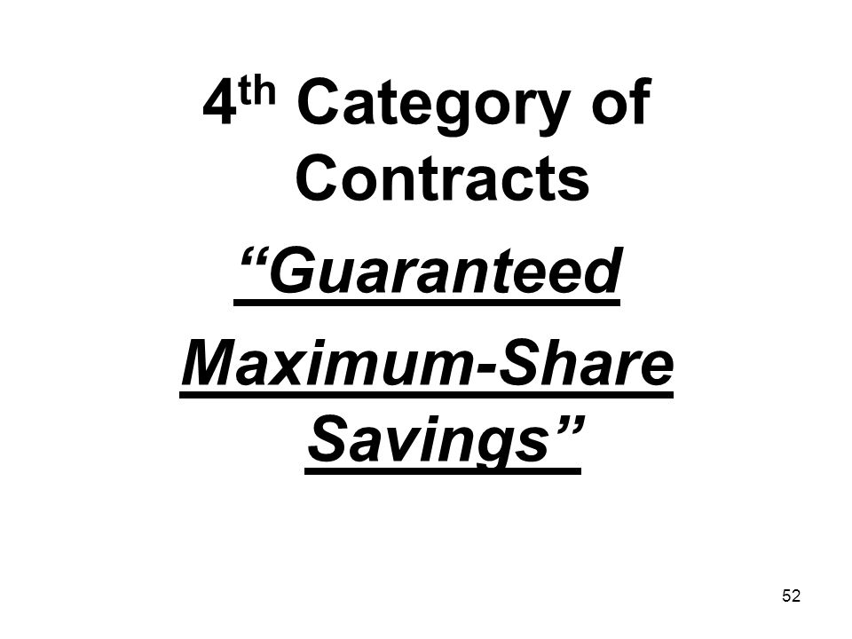 52 4 th Category of Contracts Guaranteed Maximum-Share Savings