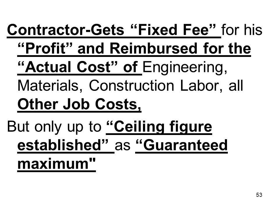 53 Contractor-Gets Fixed Fee for his Profit and Reimbursed for the Actual Cost of Engineering, Materials, Construction Labor, all Other Job Costs, But