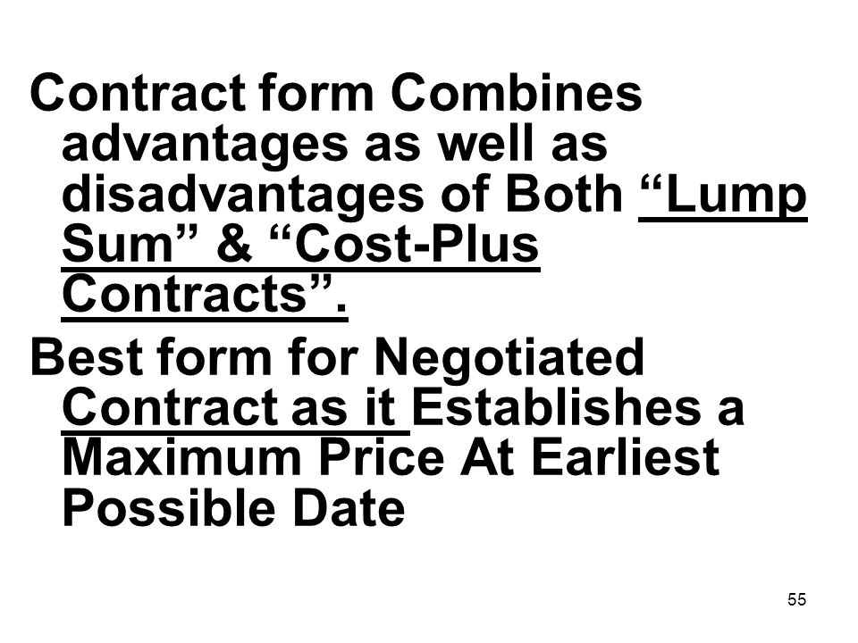 55 Contract form Combines advantages as well as disadvantages of Both Lump Sum & Cost-Plus Contracts. Best form for Negotiated Contract as it Establis
