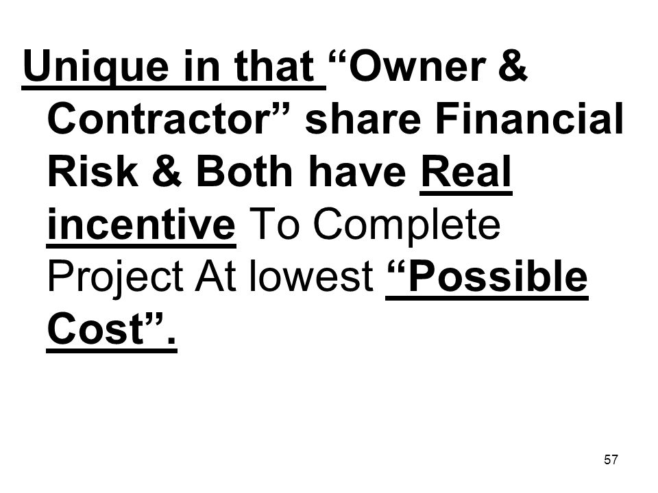 57 Unique in that Owner & Contractor share Financial Risk & Both have Real incentive To Complete Project At lowest Possible Cost.