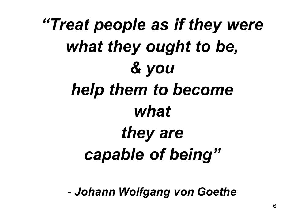 6 Treat people as if they were what they ought to be, & you help them to become what they are capable of being - Johann Wolfgang von Goethe