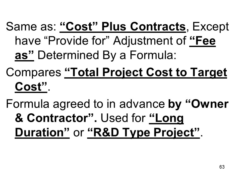 63 Same as: Cost Plus Contracts, Except have Provide for Adjustment of Fee as Determined By a Formula: Compares Total Project Cost to Target Cost. For